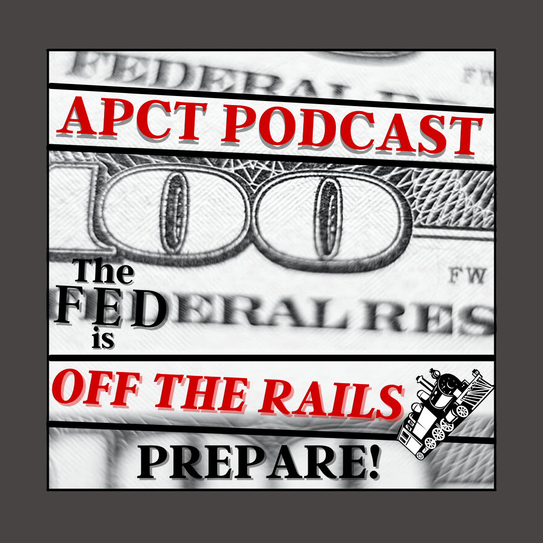 The Fed is Off the Rails! PREPARE! (APCT Video/Weekly News Report)